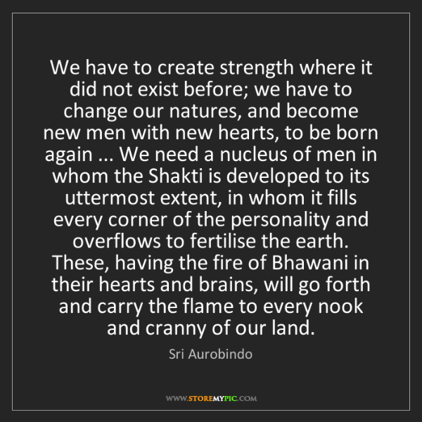 Sri Aurobindo: We have to create strength where it did not exist before;...