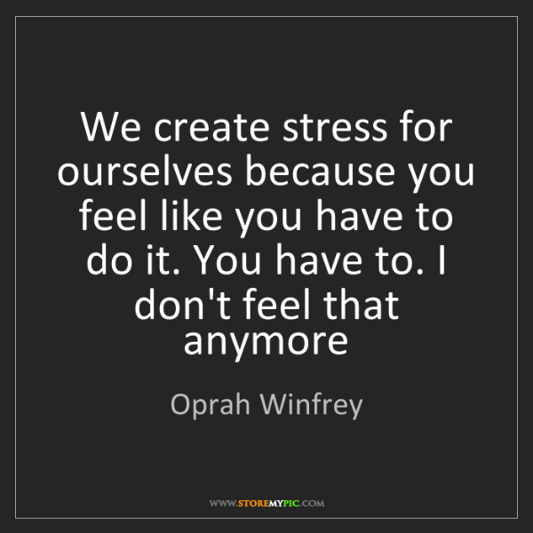 Oprah Winfrey: We create stress for ourselves because you feel like...