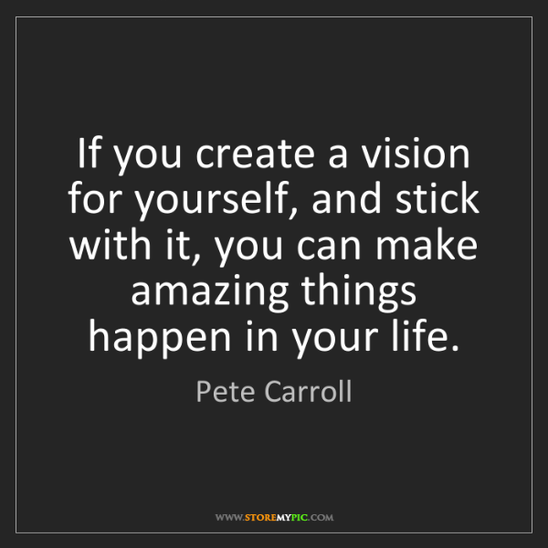 Pete Carroll: If you create a vision for yourself, and stick with it,...