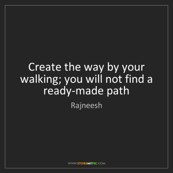 Rajneesh: Create the way by your walking; you will not find a ready-made...