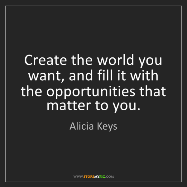 Alicia Keys: Create the world you want, and fill it with the opportunities...