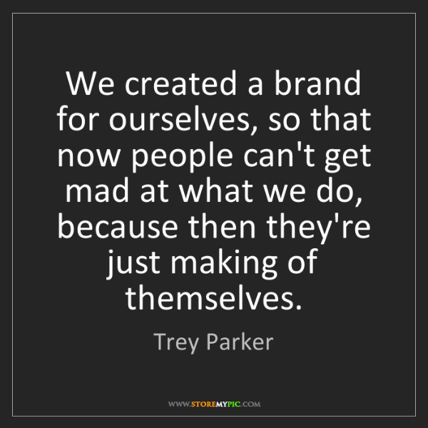 Trey Parker: We created a brand for ourselves, so that now people...