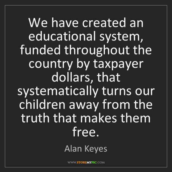 Alan Keyes: We have created an educational system, funded throughout...