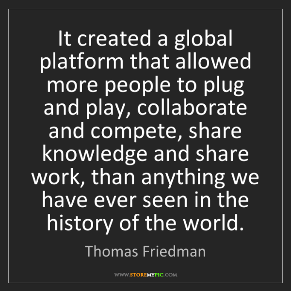 Thomas Friedman: It created a global platform that allowed more people...