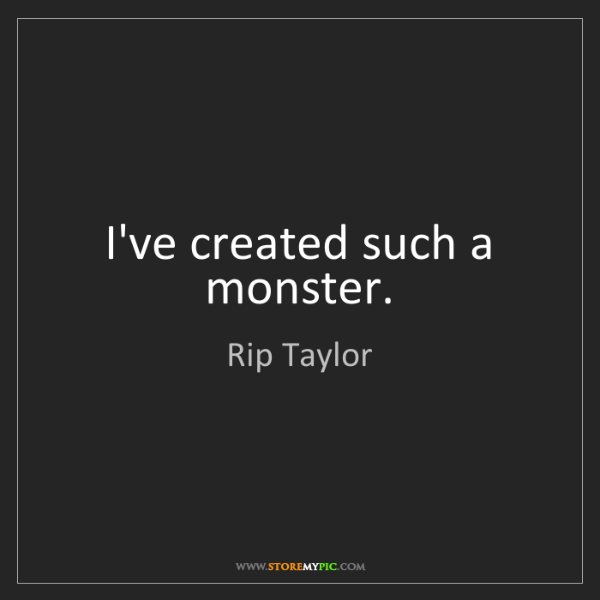 Rip Taylor: I've created such a monster.