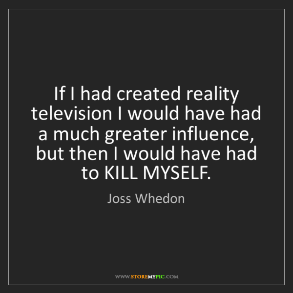 Joss Whedon: If I had created reality television I would have had...