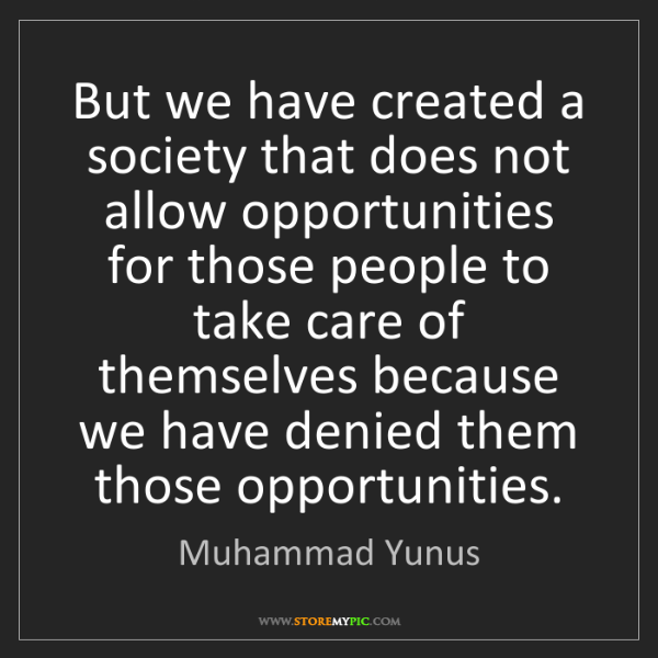 Muhammad Yunus: But we have created a society that does not allow opportunities...