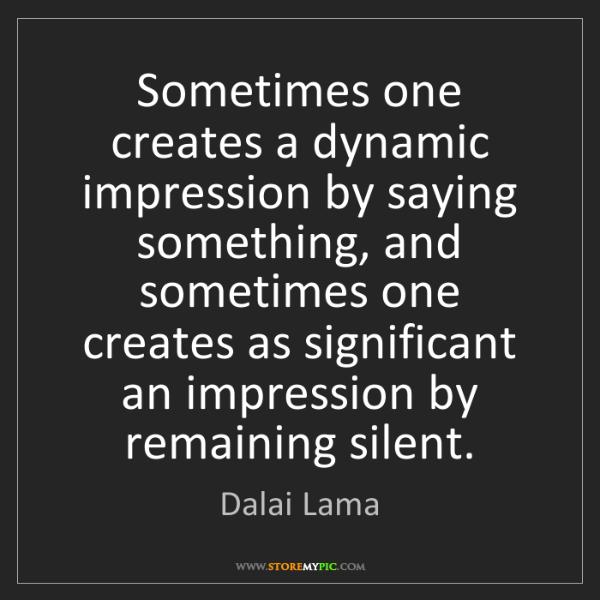 Dalai Lama: Sometimes one creates a dynamic impression by saying...