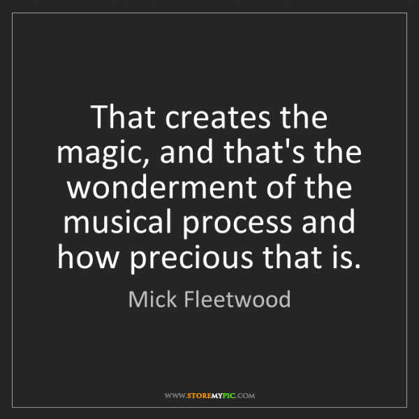 Mick Fleetwood: That creates the magic, and that's the wonderment of...