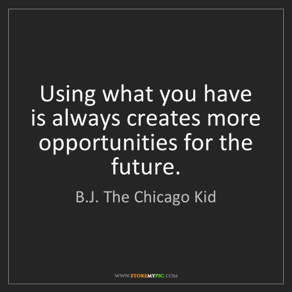 B.J. The Chicago Kid: Using what you have is always creates more opportunities...