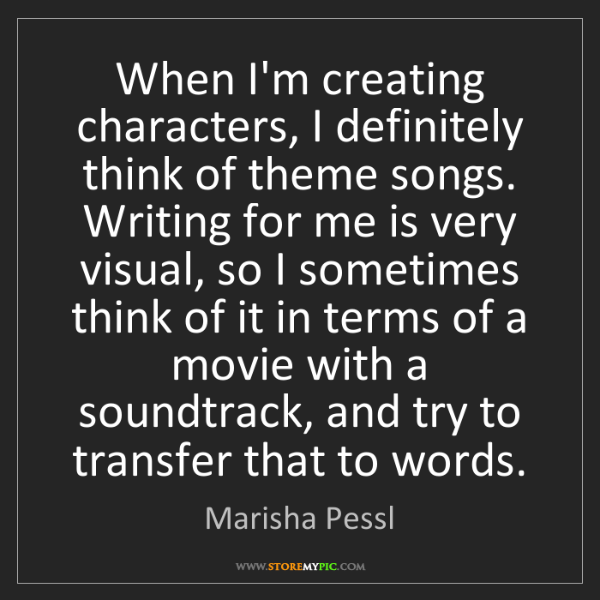 Marisha Pessl: When I'm creating characters, I definitely think of theme...