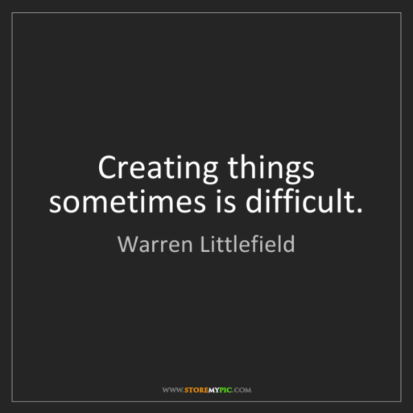 Warren Littlefield: Creating things sometimes is difficult.