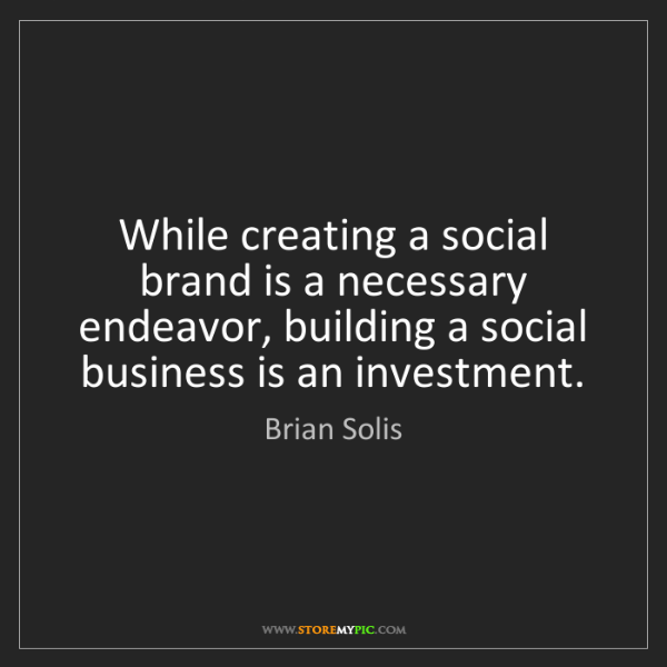 Brian Solis: While creating a social brand is a necessary endeavor,...