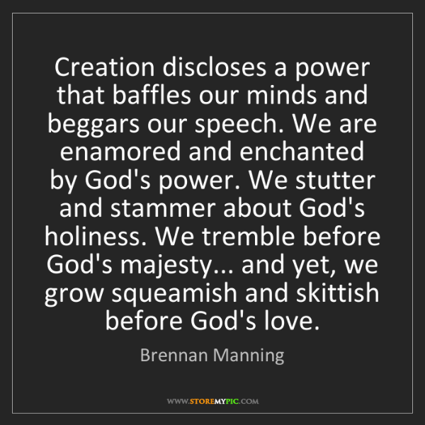 Brennan Manning: Creation discloses a power that baffles our minds and...