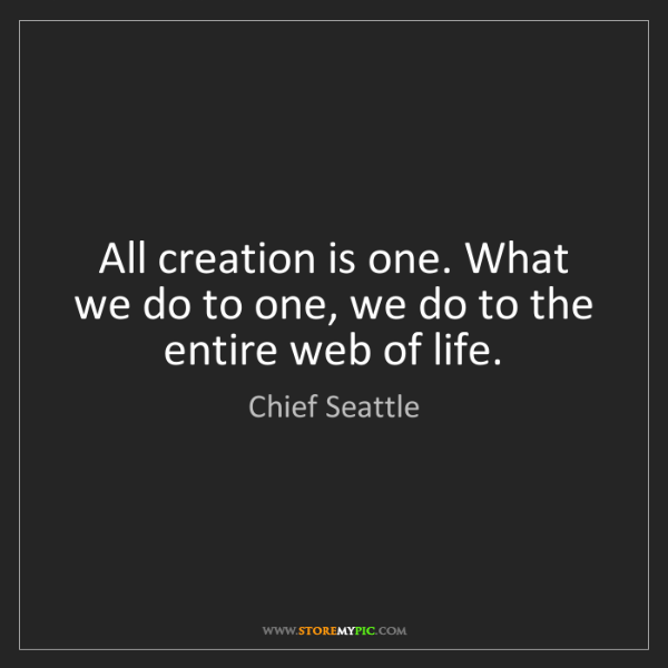 Chief Seattle: All creation is one. What we do to one, we do to the...