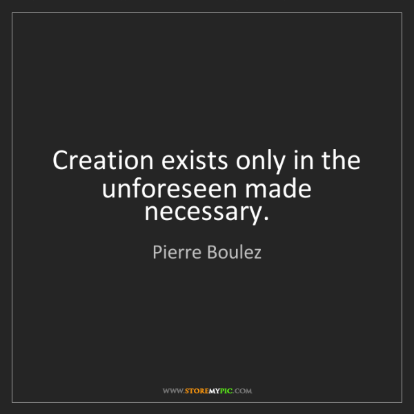 Pierre Boulez: Creation exists only in the unforeseen made necessary.