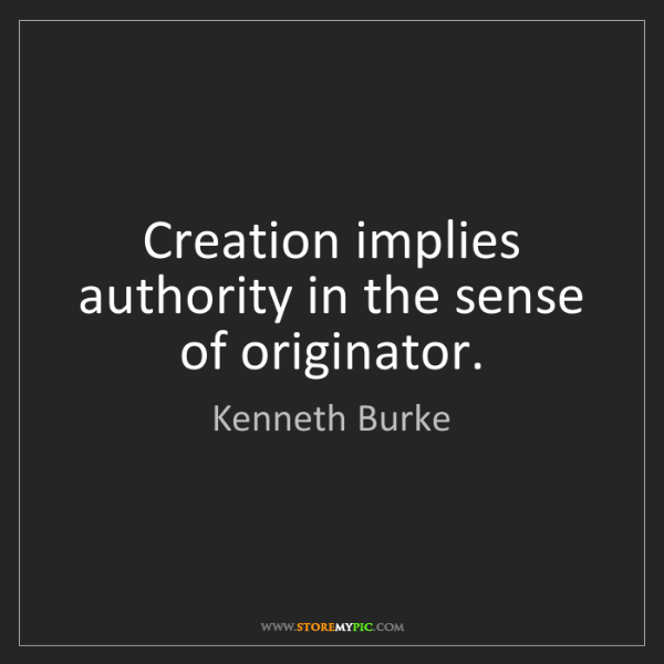 Kenneth Burke: Creation implies authority in the sense of originator.