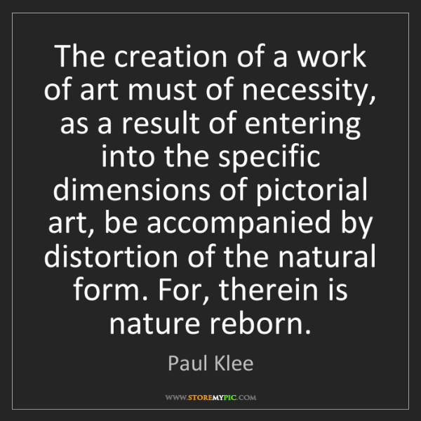 Paul Klee: The creation of a work of art must of necessity, as a...