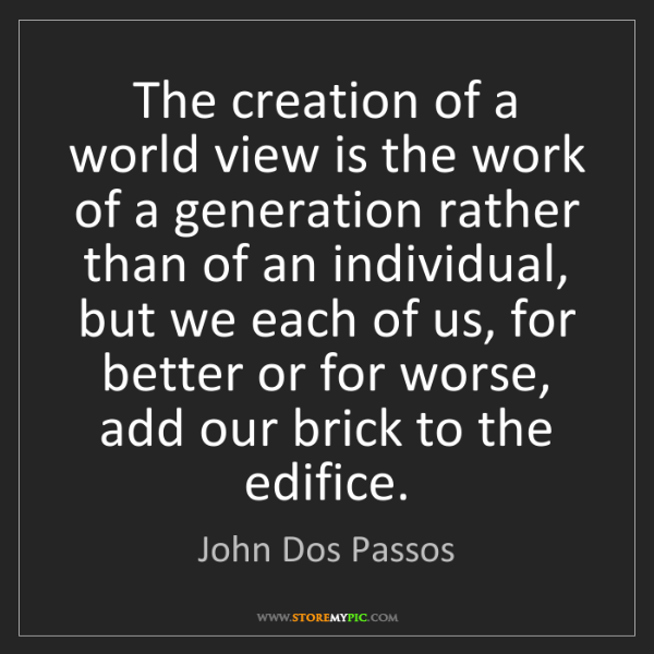 John Dos Passos: The creation of a world view is the work of a generation...