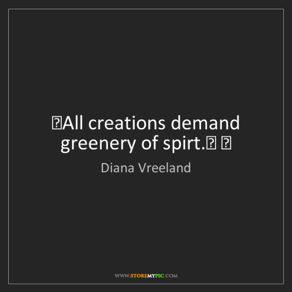 Diana Vreeland: #19;All creations demand greenery of spirt.#20; #22;