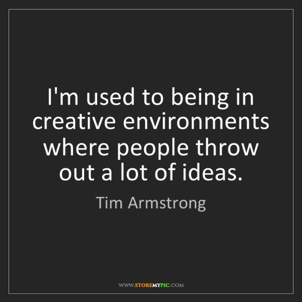 Tim Armstrong: I'm used to being in creative environments where people...