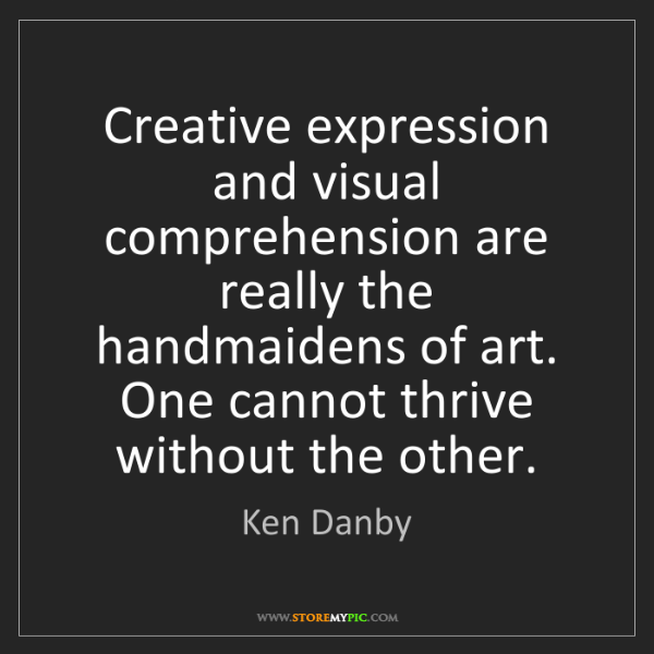 Ken Danby: Creative expression and visual comprehension are really...