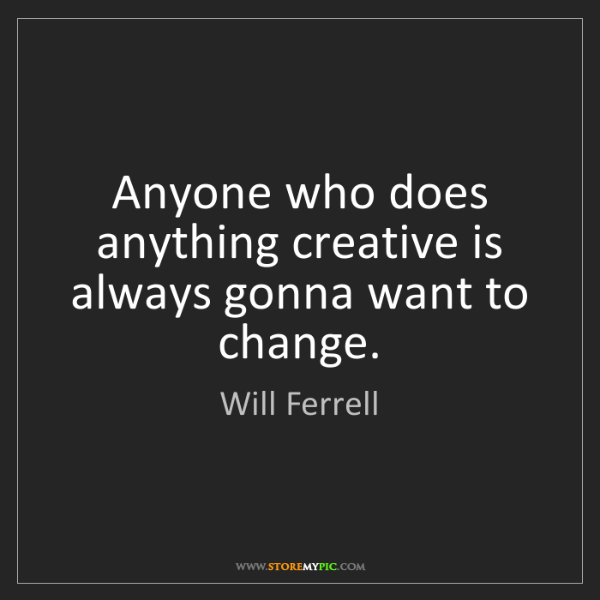 Will Ferrell: Anyone who does anything creative is always gonna want...