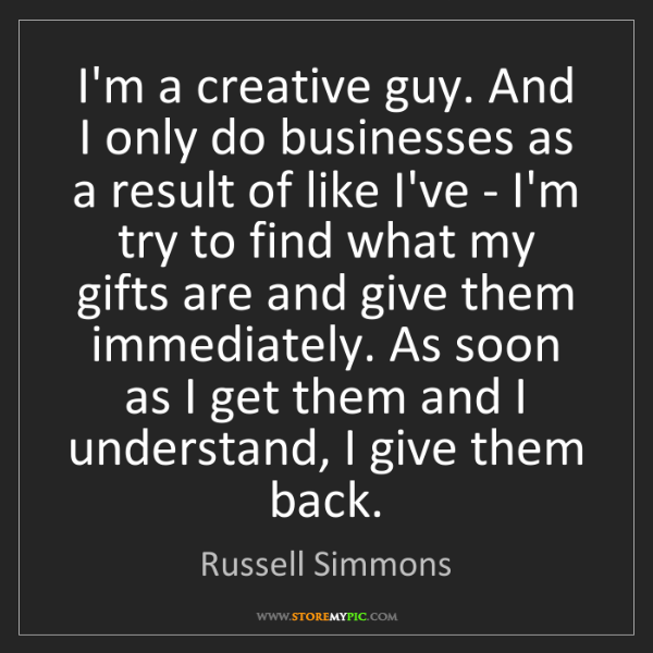 Russell Simmons: I'm a creative guy. And I only do businesses as a result...