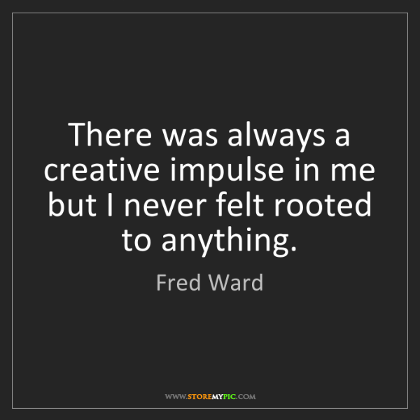 Fred Ward: There was always a creative impulse in me but I never...