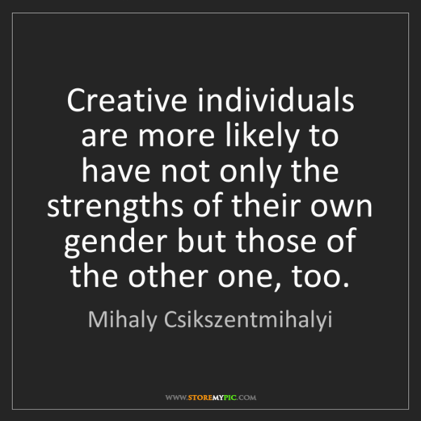 Mihaly Csikszentmihalyi: Creative individuals are more likely to have not only...