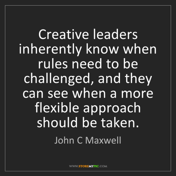 John C Maxwell: Creative leaders inherently know when rules need to be...