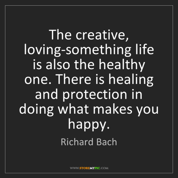 Richard Bach: The creative, loving-something life is also the healthy...