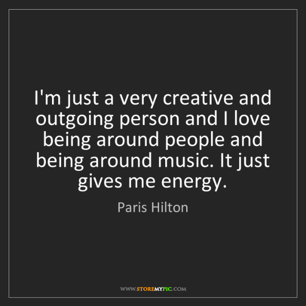 Paris Hilton: I'm just a very creative and outgoing person and I love...