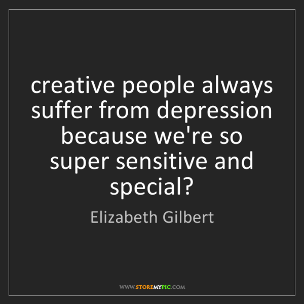 Elizabeth Gilbert: creative people always suffer from depression because...