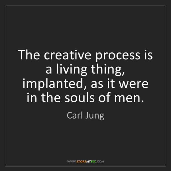Carl Jung: The creative process is a living thing, implanted, as...