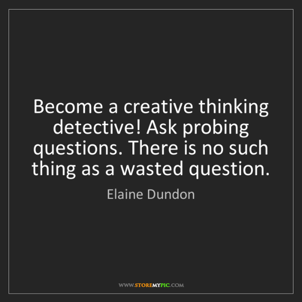 Elaine Dundon: Become a creative thinking detective! Ask probing questions....