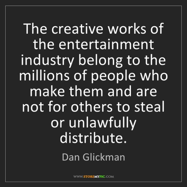 Dan Glickman: The creative works of the entertainment industry belong...