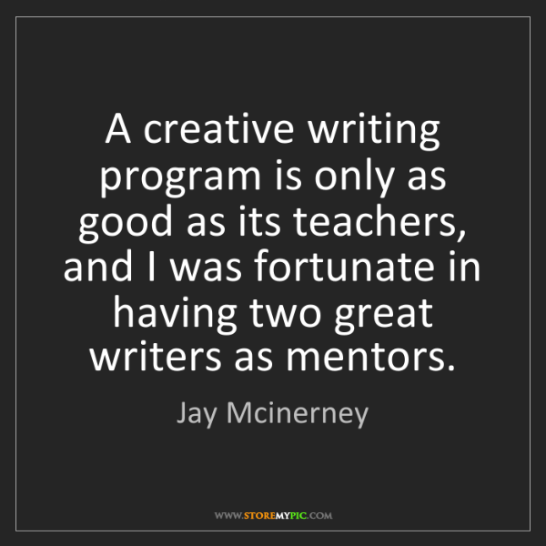 Jay Mcinerney: A creative writing program is only as good as its teachers,...