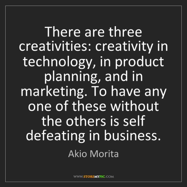 Akio Morita: There are three creativities: creativity in technology,...