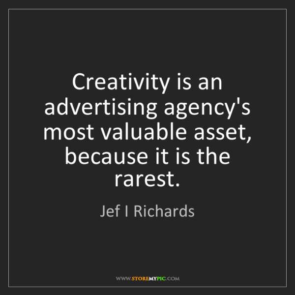 Jef I Richards: Creativity is an advertising agency's most valuable asset,...