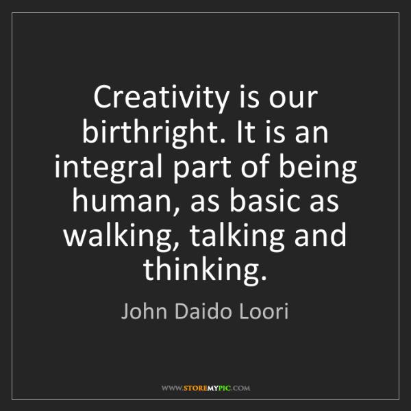 John Daido Loori: Creativity is our birthright. It is an integral part...