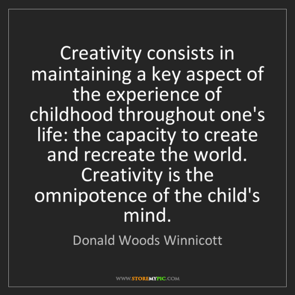 Donald Woods Winnicott: Creativity consists in maintaining a key aspect of the...