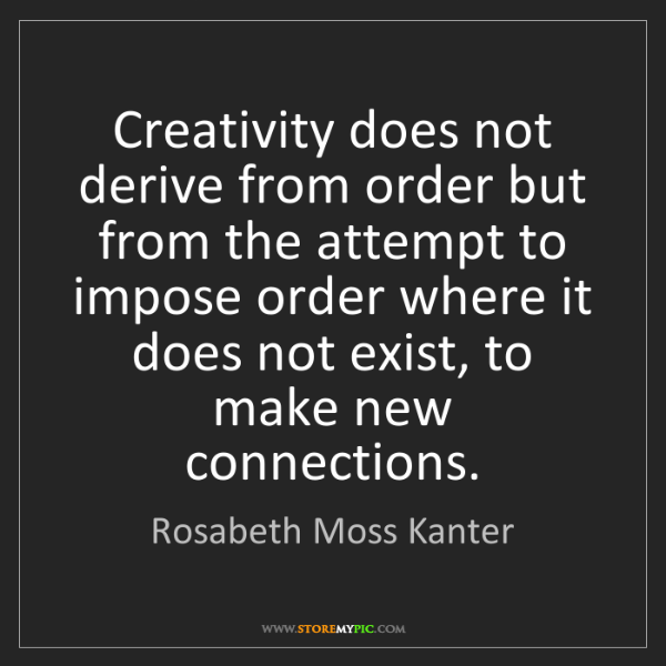 Rosabeth Moss Kanter: Creativity does not derive from order but from the attempt...