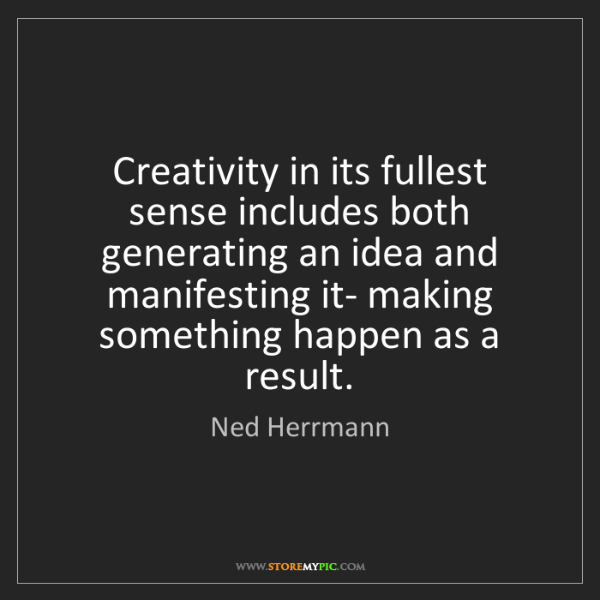Ned Herrmann: Creativity in its fullest sense includes both generating...