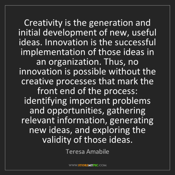 Teresa Amabile: Creativity is the generation and initial development...