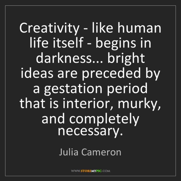 Julia Cameron: Creativity - like human life itself - begins in darkness......