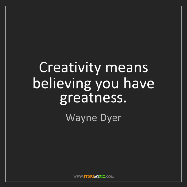 Wayne Dyer: Creativity means believing you have greatness.