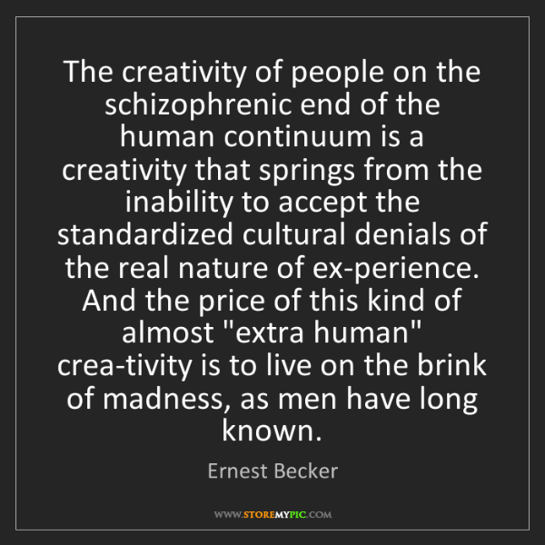 Ernest Becker: The creativity of people on the schizophrenic end of...