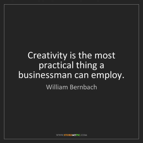 William Bernbach: Creativity is the most practical thing a businessman...