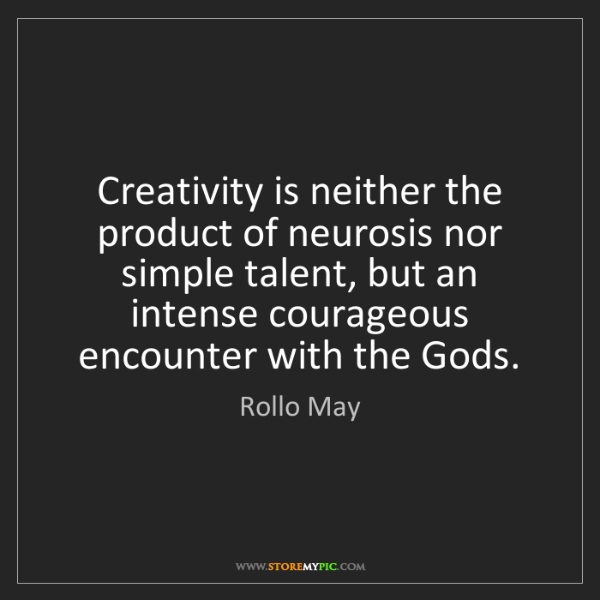 Rollo May: Creativity is neither the product of neurosis nor simple...